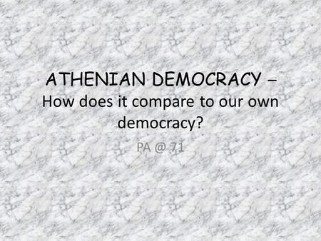 ATHENIAN DEMOCRACY – How does it compare to our own democracy? 71.