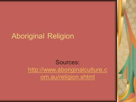 Aboriginal Religion Sources:  om.au/religion.shtml  om.au/religion.shtml.