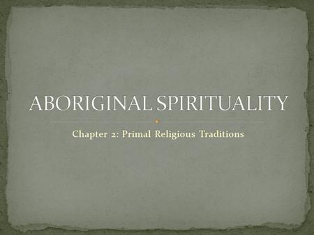 Chapter 2: Primal Religious Traditions. -since prehistoric times small groups of people practiced unique religions -we refer to these religions that continue.
