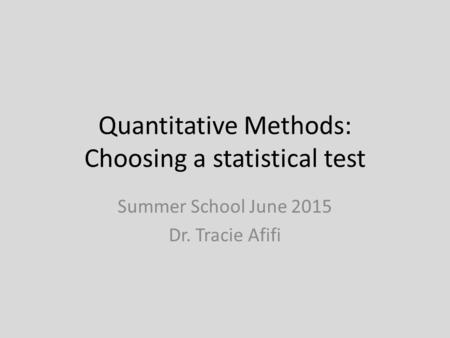 Quantitative Methods: Choosing a statistical test Summer School June 2015 Dr. Tracie Afifi.