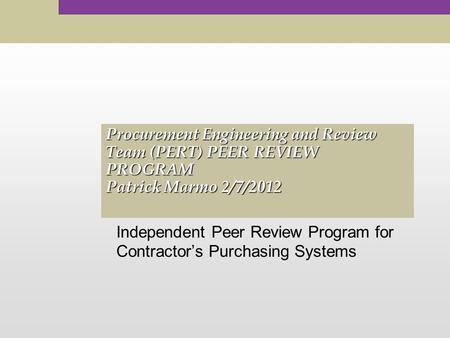 Procurement Engineering and Review Team (PERT) PEER REVIEW PROGRAM Patrick Marmo 2/7/2012 Independent Peer Review Program for Contractor's Purchasing Systems.