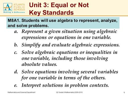 Mathematics and Science DepartmentQ2 Grade 8 Mathematics 2009-2010 1 Unit 3: Equal or Not Key Standards a.Represent a given situation using algebraic expressions.