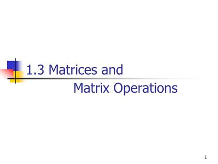 1.3 Matrices and Matrix Operations 1. Definition A matrix is a rectangular array of numbers. The numbers in the array are called the entries in the matrix.
