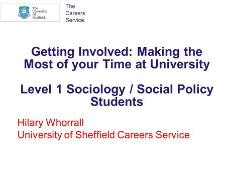 The Careers Service. Getting Involved: Making the Most of your Time at University Level 1 Sociology / Social Policy Students Hilary Whorrall University.
