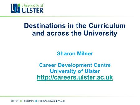 Destinations in the Curriculum and across the University Sharon Milner Career Development Centre University of Ulster