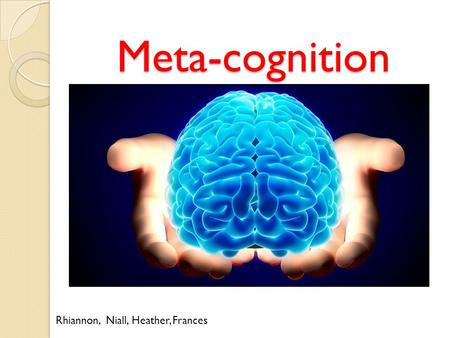 Meta-cognition Rhiannon, Niall, Heather, Frances.