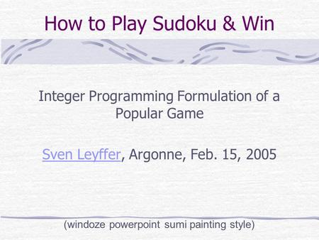 How to Play Sudoku & Win Integer Programming Formulation of a Popular Game Sven LeyfferSven Leyffer, Argonne, Feb. 15, 2005 (windoze powerpoint sumi painting.