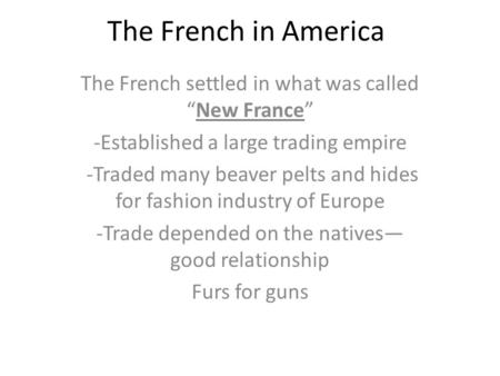 "The French in America The French settled in what was called ""New France"" -Established a large trading empire -Traded many beaver pelts and hides for fashion."