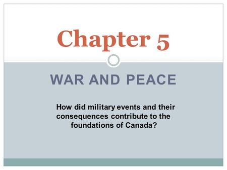 Chapter 5 WAR AND PEACE How did military events and their 	consequences contribute to the 	 foundations of Canada?
