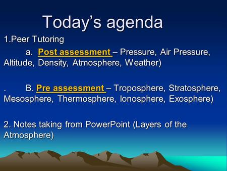 Today's agenda 1.Peer Tutoring a. Post assessment – Pressure, Air Pressure, Altitude, Density, Atmosphere, Weather) a. Post assessment – Pressure, Air.