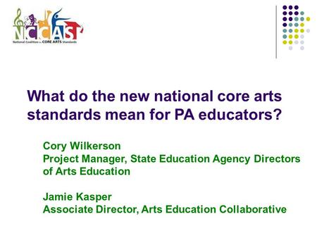 What do the new national core arts standards mean for PA educators? Cory Wilkerson Project Manager, State Education Agency Directors of Arts Education.