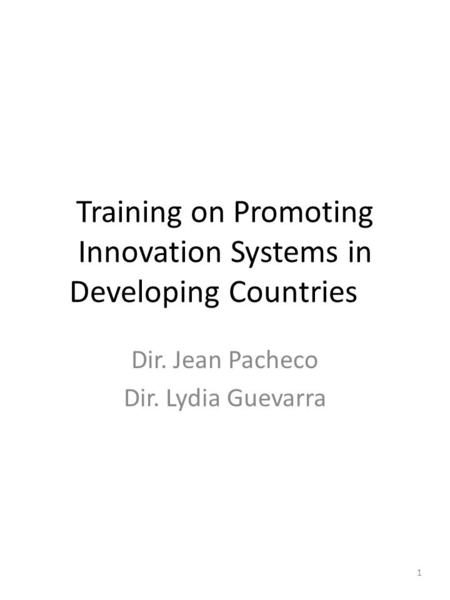 Training on Promoting Innovation Systems in Developing Countries Dir. Jean Pacheco Dir. Lydia Guevarra 1.