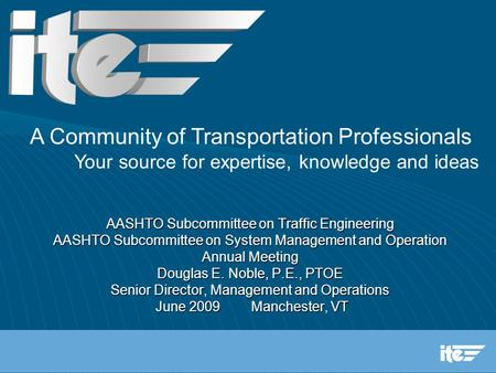 AASHTO Subcommittee on Traffic Engineering AASHTO Subcommittee on System Management and Operation Annual Meeting Douglas E. Noble, P.E., PTOE Senior Director,