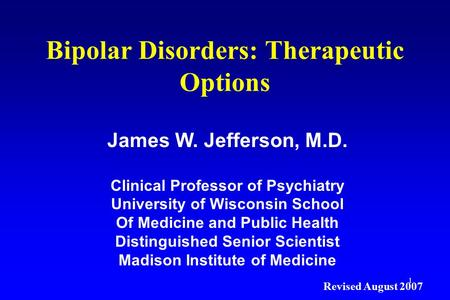 1 Bipolar Disorders: Therapeutic Options James W. Jefferson, M.D. Clinical Professor of Psychiatry University of Wisconsin School Of Medicine and Public.