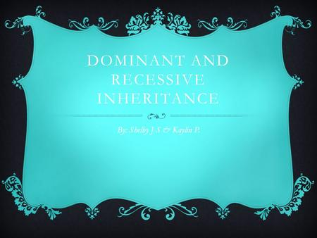 DOMINANT AND RECESSIVE INHERITANCE By: Shelby J-S & Kaylin P.