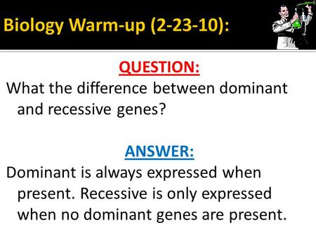 QUESTION: What the difference between dominant and recessive genes? ANSWER: Dominant is always expressed when present. Recessive is only expressed when.