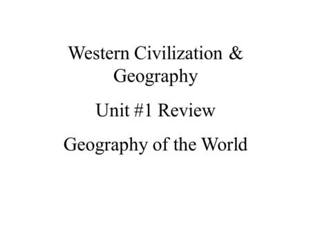 Western Civilization & Geography Unit #1 Review Geography of the World.
