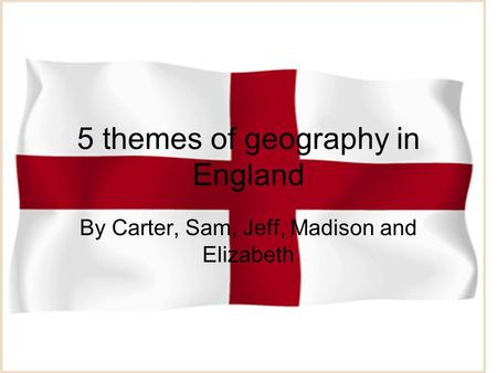 5 themes of geography in England By Carter, Sam, Jeff, Madison and Elizabeth.