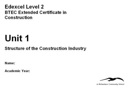 Jo Richardson Community School. BTEC First Diploma in Engineering Name: Unit 1: Structure of the Construction Industry: The Construction Industry Assignment.
