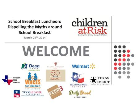 WELCOME An In-Depth Look on the Status and Future of Texas' Children School Breakfast Luncheon: Dispelling the Myths around School Breakfast March 25 th,