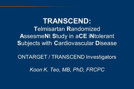 TRANSCEND: Telmisartan Randomized AssesmeNt Study in aCE iNtolerant Subjects with Cardiovascular Disease ONTARGET / TRANSCEND Investigators Koon K. Teo,