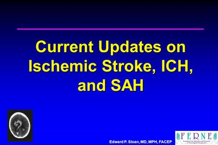Edward P. Sloan, MD, MPH, FACEP Current Updates on Ischemic Stroke, ICH, and SAH.