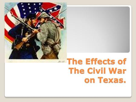 The Effects of The Civil War on Texas.. The Civil War Begins The war starts when Union soldiers refused to surrender Fort Sumter to the Confederate Commander,