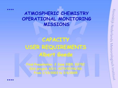ATMOSPHERIC CHEMISTRY OPERATIONAL MONITORING MISSIONS CAPACITY USER REQUIREMENTS Albert Goede Final Presentation, 2 June 2005, ESTEC ESA project AO/1-4273/02/NL/GS.