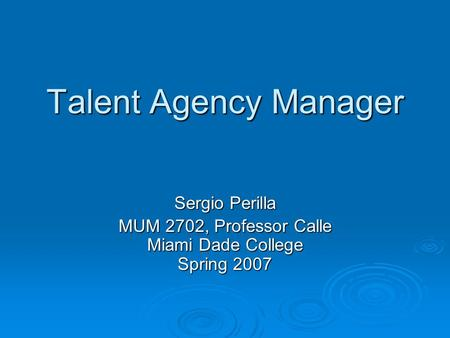 Talent Agency Manager Sergio Perilla MUM 2702, Professor Calle Miami Dade College Spring 2007.
