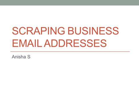 SCRAPING BUSINESS EMAIL ADDRESSES Anisha S. Agenda When business URLs are present When business URLs are not present; What is present is a list of keywords.