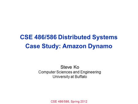CSE 486/586, Spring 2012 CSE 486/586 Distributed Systems Case Study: Amazon Dynamo Steve Ko Computer Sciences and Engineering University at Buffalo.
