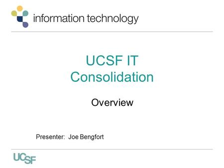 UCSF IT Consolidation Overview Presenter: Joe Bengfort.