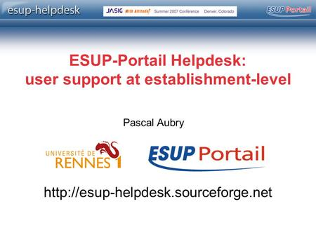 Copyright © 2004-2006 – ESUP-Portail ESUP-Portail Helpdesk: user support at establishment-level Pascal Aubry