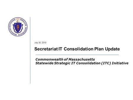 Commonwealth of Massachusetts Statewide Strategic IT Consolidation (ITC) Initiative July 30, 2010 Secretariat IT Consolidation Plan Update.