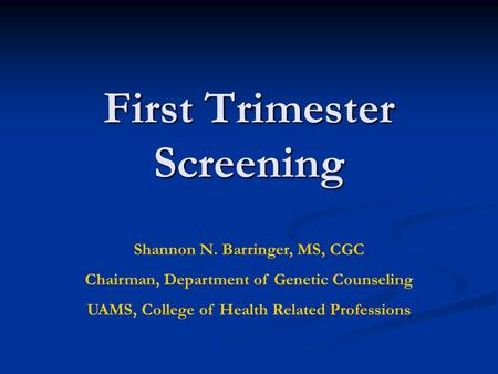 First Trimester Screening Shannon N. Barringer, MS, CGC Chairman, Department of Genetic Counseling UAMS, College of Health Related Professions.