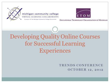 TRENDS CONFERENCE OCTOBER 12, 2012 Developing Quality Online Courses for Successful Learning Experiences.