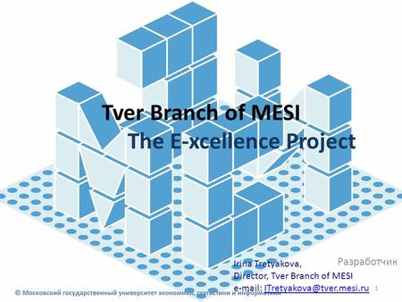 Tver Branch of MESI The E-xcellence Project Разработчик 1 Irina Tretyakova, Director, Tver Branch of MESI