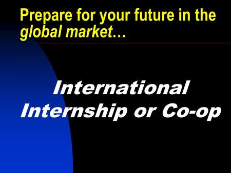 Prepare for your future in the global market … International Internship or Co-op.