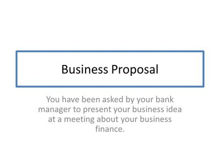 Business Proposal You have been asked by your bank manager to present your business idea at a meeting about your business finance.