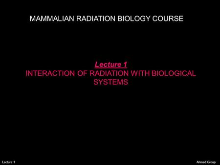 Ahmed GroupLecture 1 MAMMALIAN RADIATION BIOLOGY COURSE Lecture 1 INTERACTION OF RADIATION WITH BIOLOGICAL SYSTEMS.