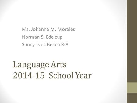 Language Arts 2014-15 School Year Ms. Johanna M. Morales Norman S. Edelcup Sunny Isles Beach K-8.
