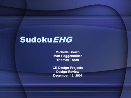 SudokuEHG Michelle Brown Matt Haggenmiller Thomas Troch CE Design Projects Design Review December 12, 2007.