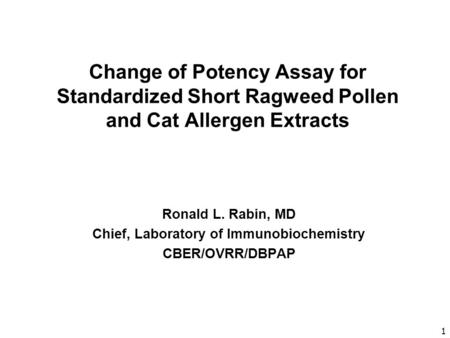 1 Change of Potency Assay for Standardized Short Ragweed Pollen and Cat Allergen Extracts Ronald L. Rabin, MD Chief, Laboratory of Immunobiochemistry CBER/OVRR/DBPAP.