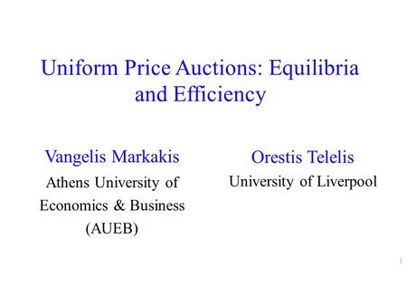 Uniform Price Auctions: Equilibria and Efficiency Vangelis Markakis Athens University of Economics & Business (AUEB) 1 Orestis Telelis University of Liverpool.