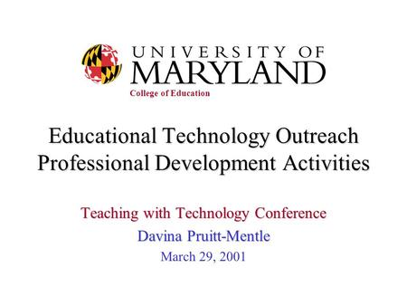 Educational Technology Outreach Professional Development Activities Teaching with Technology Conference Davina Pruitt-Mentle March 29, 2001 College of.