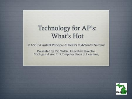 Technology for AP's: What's Hot MASSP Assistant Principal & Dean's Mid-Winter Summit Presented by Ric Wiltse, Executive Director Michigan Assoc for Computer.