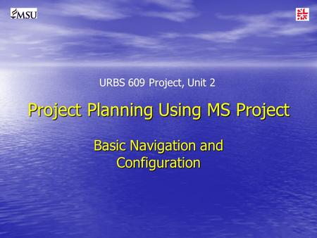 Project Planning Using MS Project Basic Navigation and Configuration URBS 609 Project, Unit 2.
