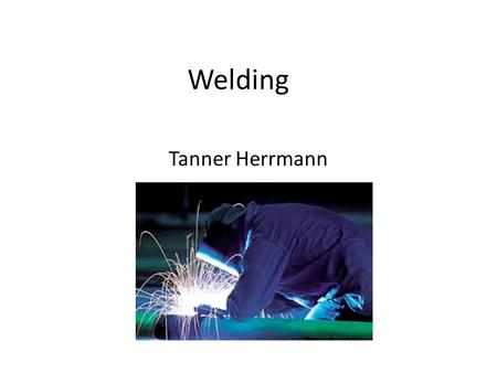 Welding Tanner Herrmann. What welding is. Welding is the most common way of permanently joining metal parts.
