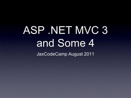 ASP.NET MVC 3 and Some 4 JaxCodeCamp August 2011.