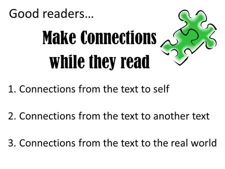 Good readers… Make Connections while they read 1.Connections from the text to self 2.Connections from the text to another text 3.Connections from the text.